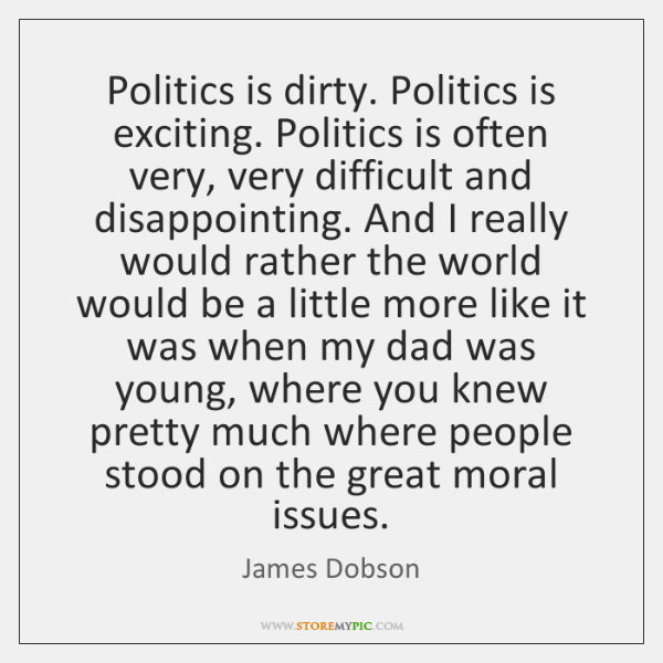Politics is dirty. Politics is exciting. Politics is often very, very difficult ...