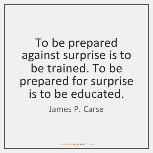 To be prepared against surprise is to be trained. To be prepared ...