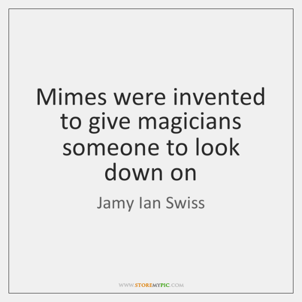 Mimes were invented to give magicians someone to look down on
