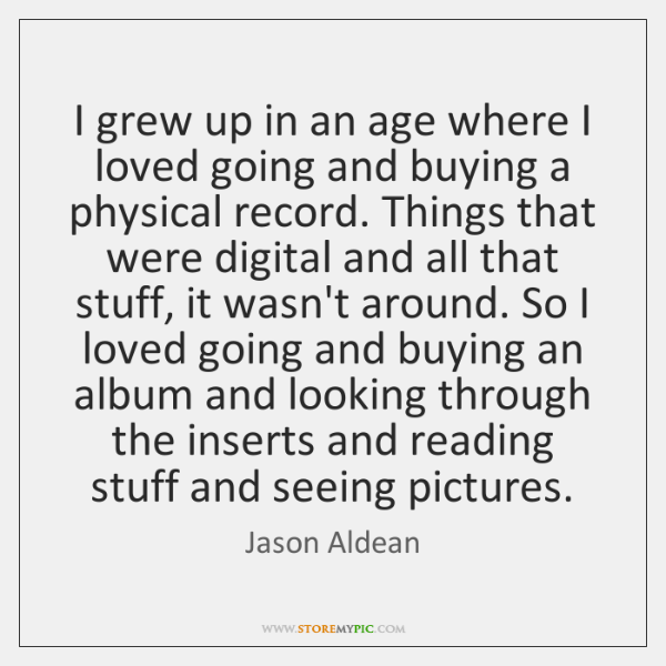 I grew up in an age where I loved going and buying ...