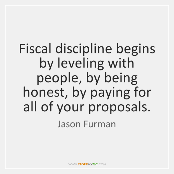 Fiscal discipline begins by leveling with people, by being honest, by paying ...