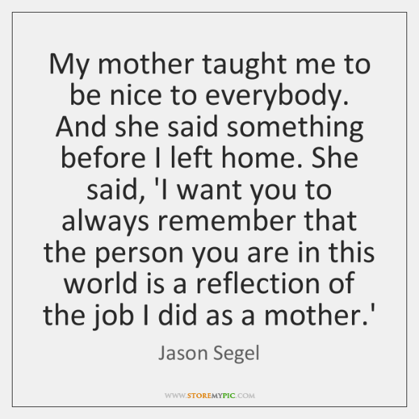 My mother taught me to be nice to everybody. And she said ...