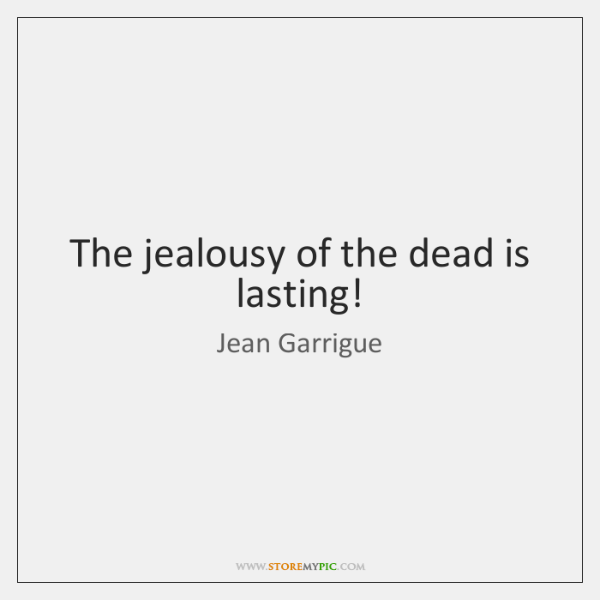 The jealousy of the dead is lasting!