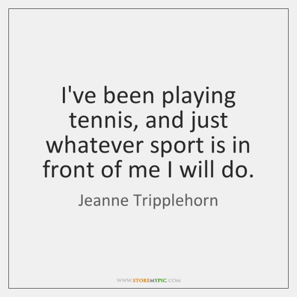I've been playing tennis, and just whatever sport is in front of ...