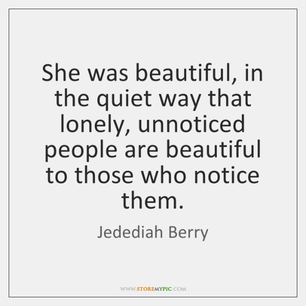 She was beautiful, in the quiet way that lonely, unnoticed people are ...