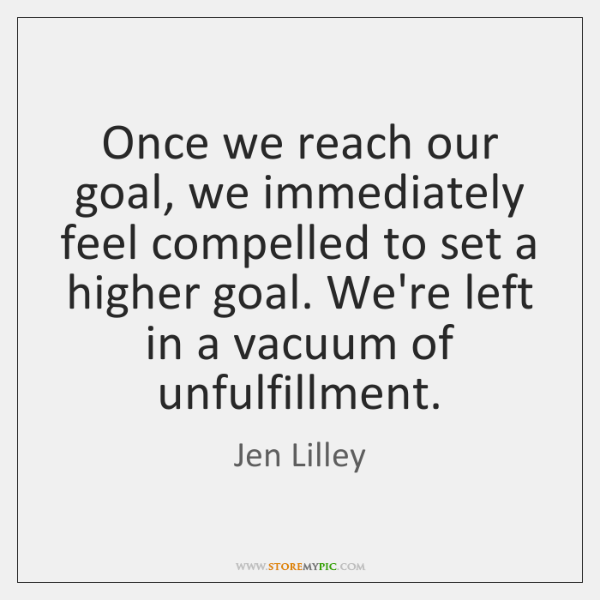 Once we reach our goal, we immediately feel compelled to set a ...