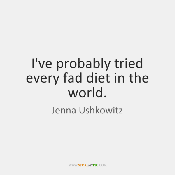 I've probably tried every fad diet in the world.