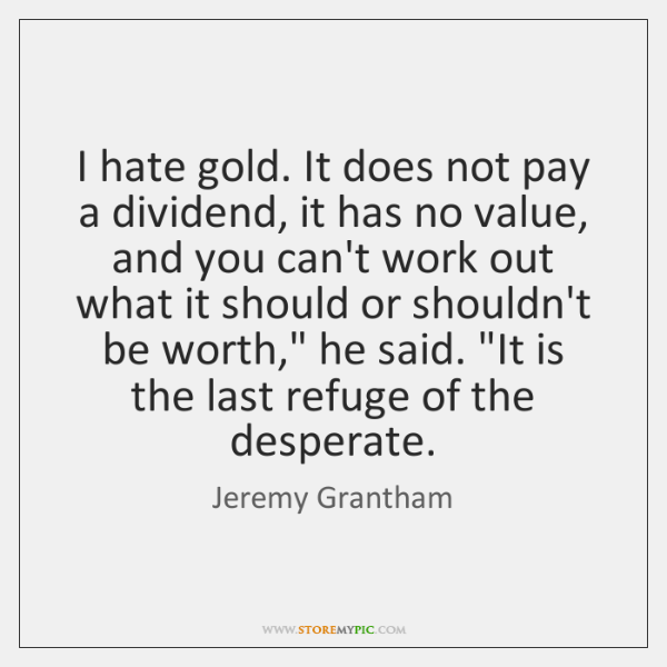 I hate gold. It does not pay a dividend, it has no ...