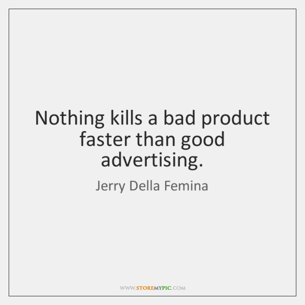 Nothing kills a bad product faster than good advertising.