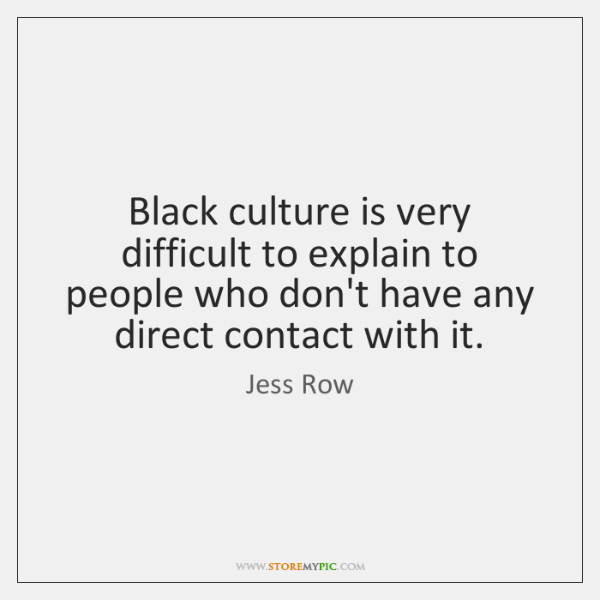 Black culture is very difficult to explain to people who don't have ...