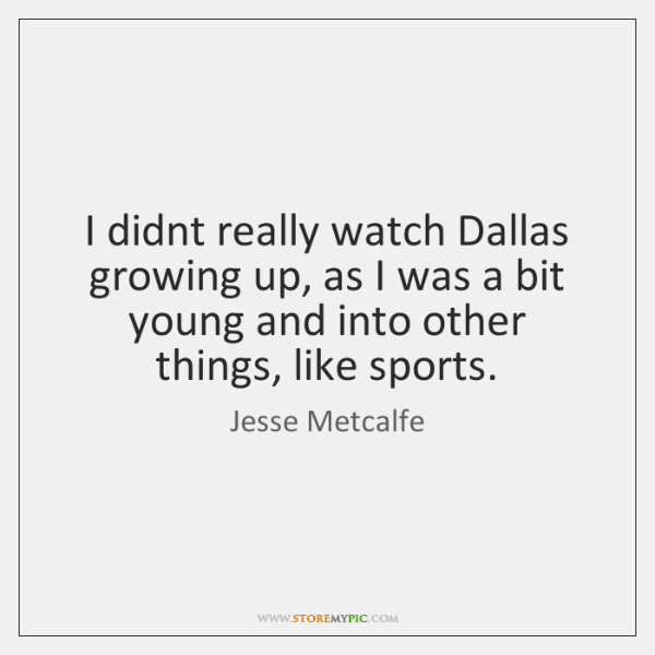 I didnt really watch Dallas growing up, as I was a bit ...