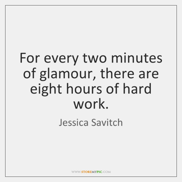 For every two minutes of glamour, there are eight hours of hard ...
