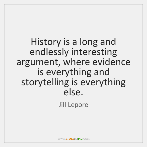 History is a long and endlessly interesting argument, where evidence is everything ...
