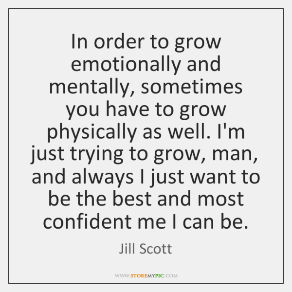In order to grow emotionally and mentally, sometimes you have to grow ...