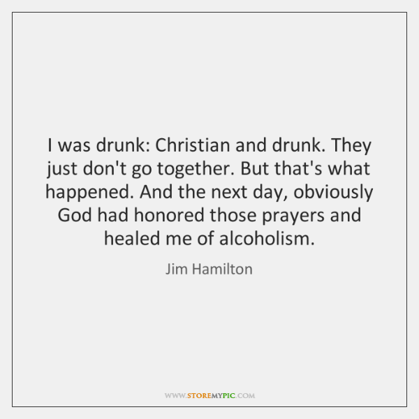 I was drunk: Christian and drunk. They just don't go together. But ...
