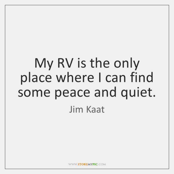 My RV is the only place where I can find some peace ...