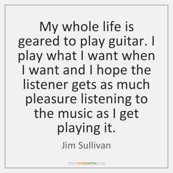 My whole life is geared to play guitar. I play what I ...