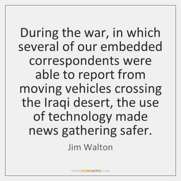 During the war, in which several of our embedded correspondents were able ...