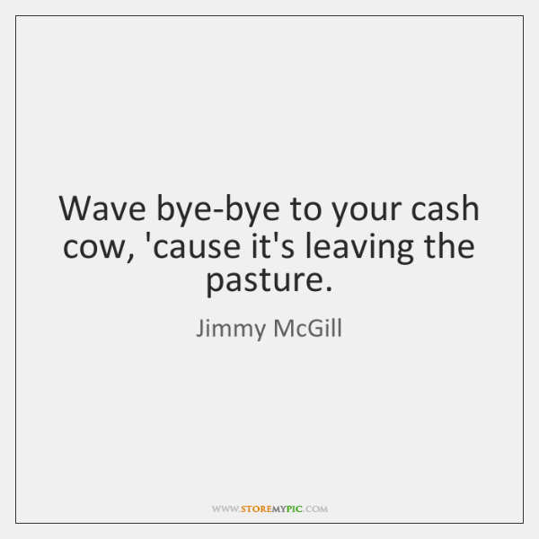 Wave bye-bye to your cash cow, 'cause it's leaving the pasture.
