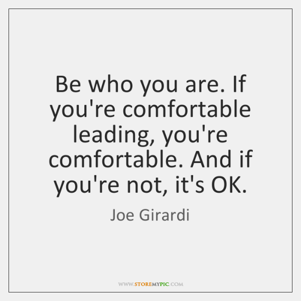 Be who you are. If you're comfortable leading, you're comfortable. And if ...