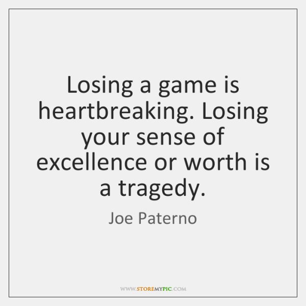Losing a game is heartbreaking. Losing your sense of excellence or worth ...