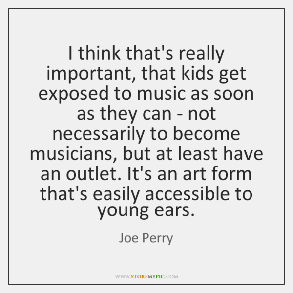 I think that's really important, that kids get exposed to music as ...
