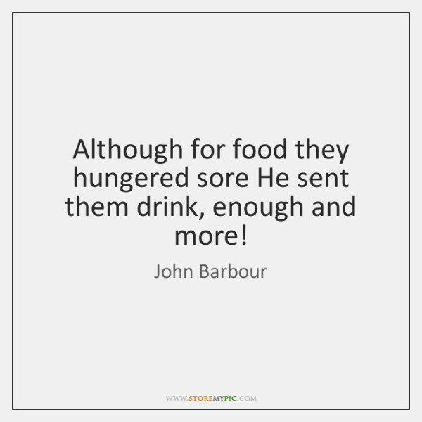 Although for food they hungered sore He sent them drink, enough and ...