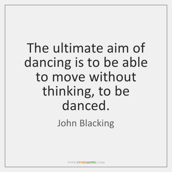 The ultimate aim of dancing is to be able to move without ...