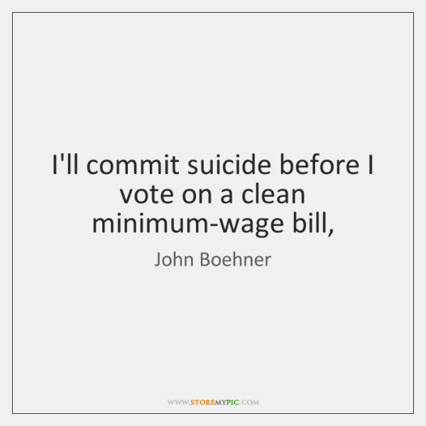 I'll commit suicide before I vote on a clean minimum-wage bill,