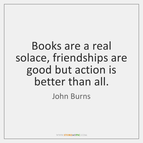 Books are a real solace, friendships are good but action is better ...