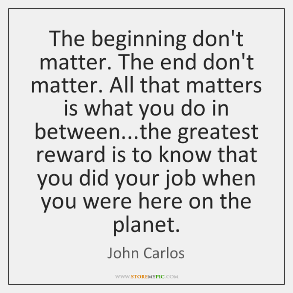 The beginning don't matter. The end don't matter. All that matters is ...
