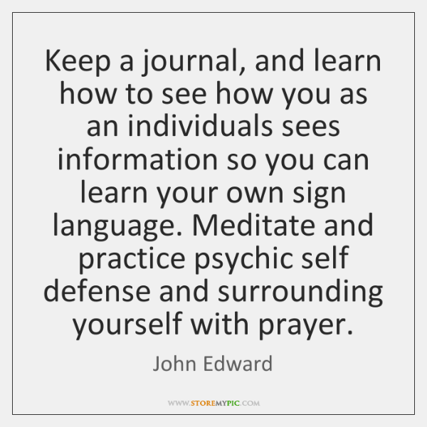 Keep a journal, and learn how to see how you as an ...