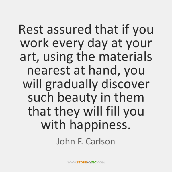 Rest assured that if you work every day at your art, using ...