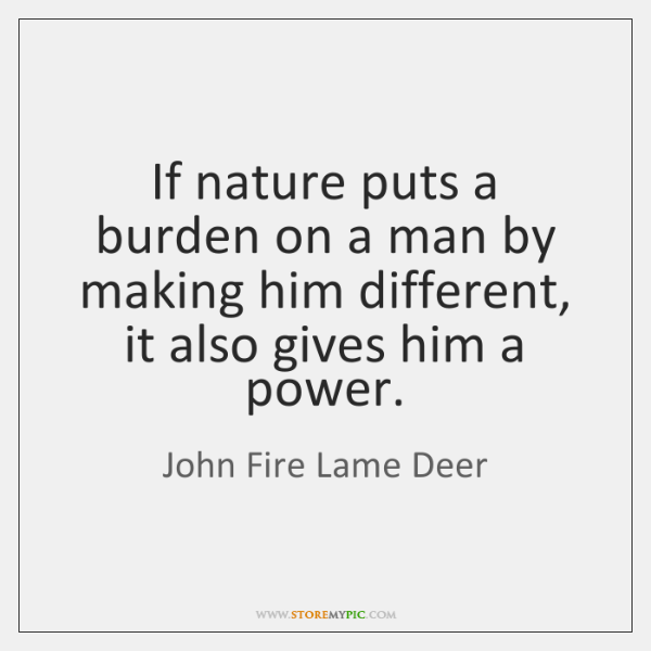If nature puts a burden on a man by making him different, ...