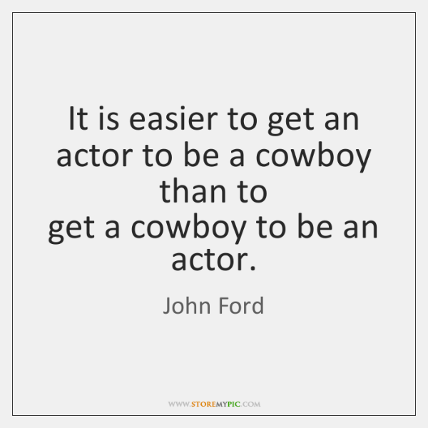 It is easier to get an actor to be a cowboy than ...