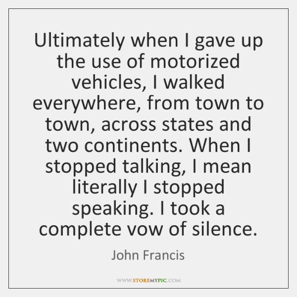 Ultimately when I gave up the use of motorized vehicles, I walked ...