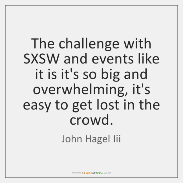 The challenge with SXSW and events like it is it's so big ...