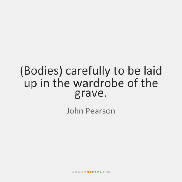 (Bodies) carefully to be laid up in the wardrobe of the grave.