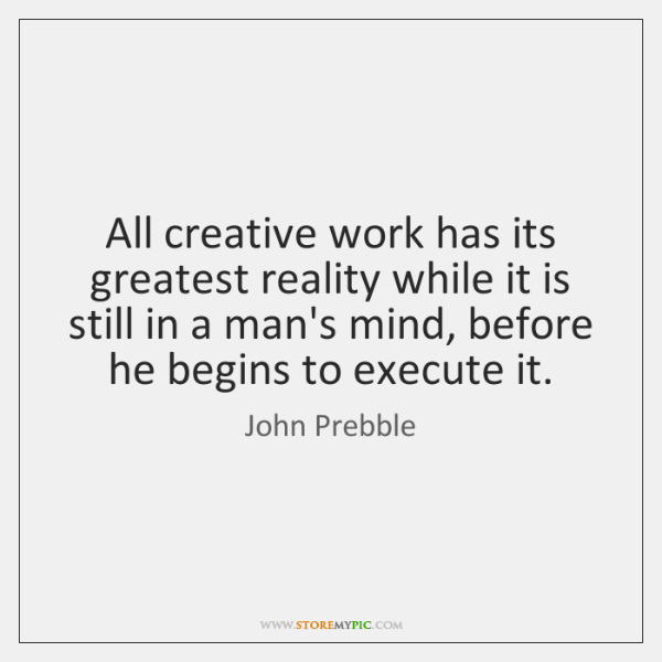 All creative work has its greatest reality while it is still in ...
