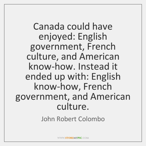 Canada could have enjoyed: English government, French culture, and American know-how. Instead ...