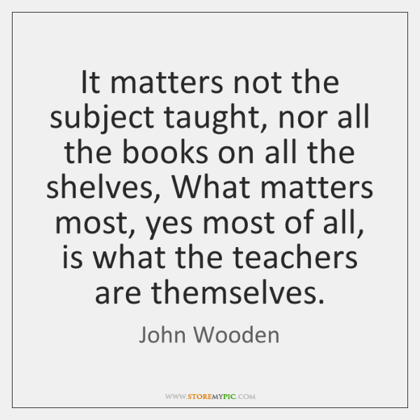 It matters not the subject taught, nor all the books on all ...
