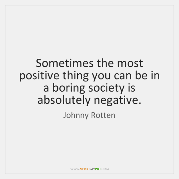 Sometimes the most positive thing you can be in a boring society ...