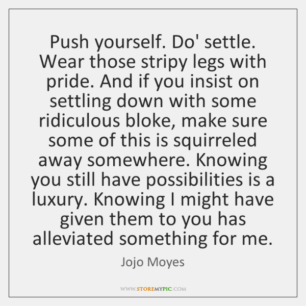Push yourself. Do' settle. Wear those stripy legs with pride. And if ...