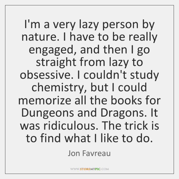 I'm a very lazy person by nature. I have to be really ...