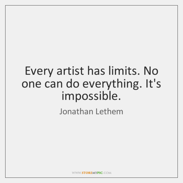 Every artist has limits. No one can do everything. It's impossible.