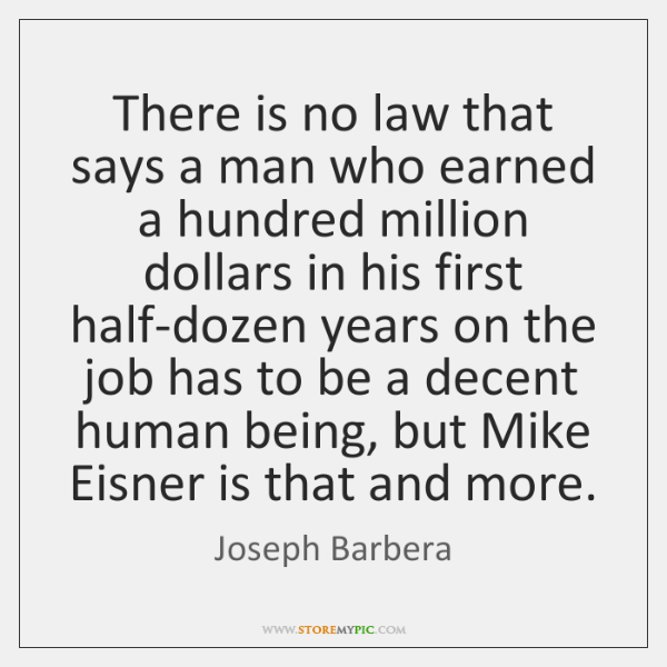 There is no law that says a man who earned a hundred ...