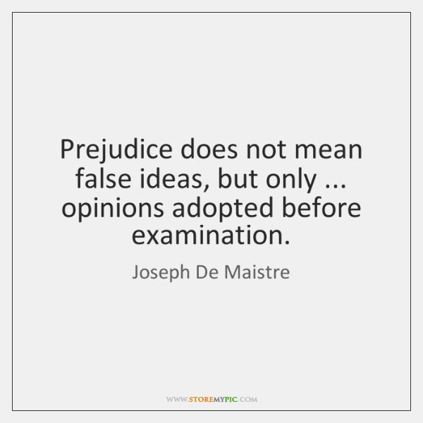 Prejudice does not mean false ideas, but only ... opinions adopted before examination.