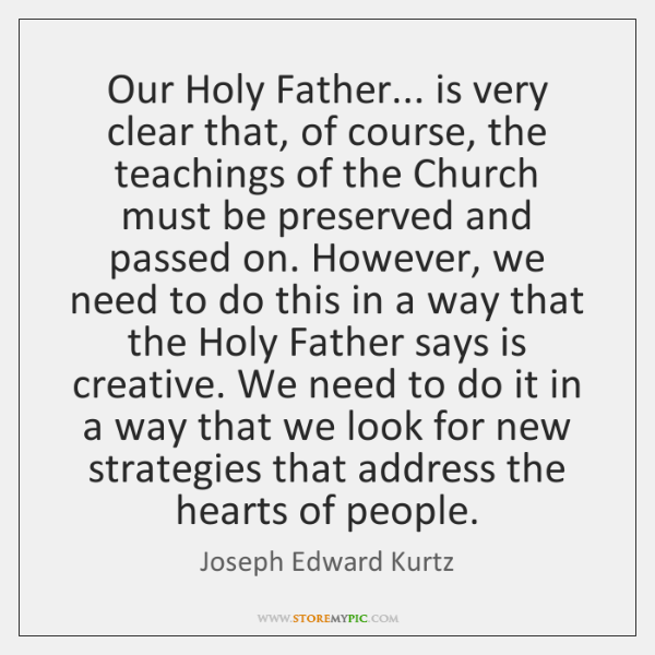 Our Holy Father... is very clear that, of course, the teachings of ...