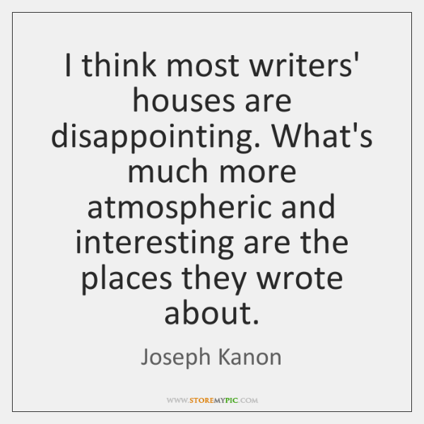 I think most writers' houses are disappointing. What's much more atmospheric and ...