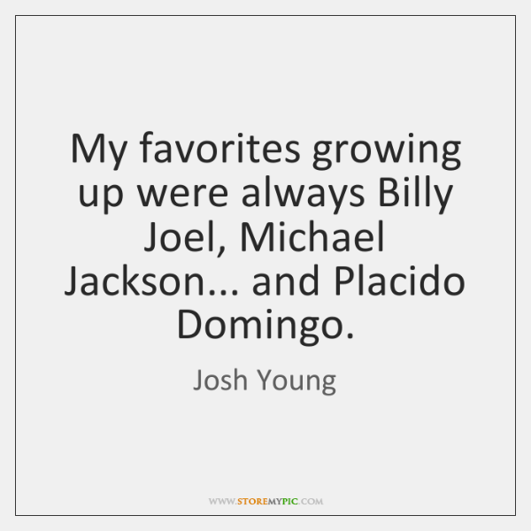 My favorites growing up were always Billy Joel, Michael Jackson... and Placido ...